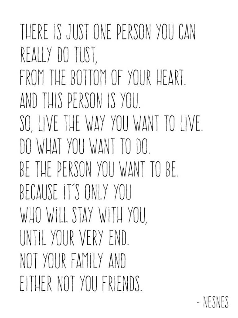 Du hast nur dich selbst. Deswegen tu das was dich glücklich macht.